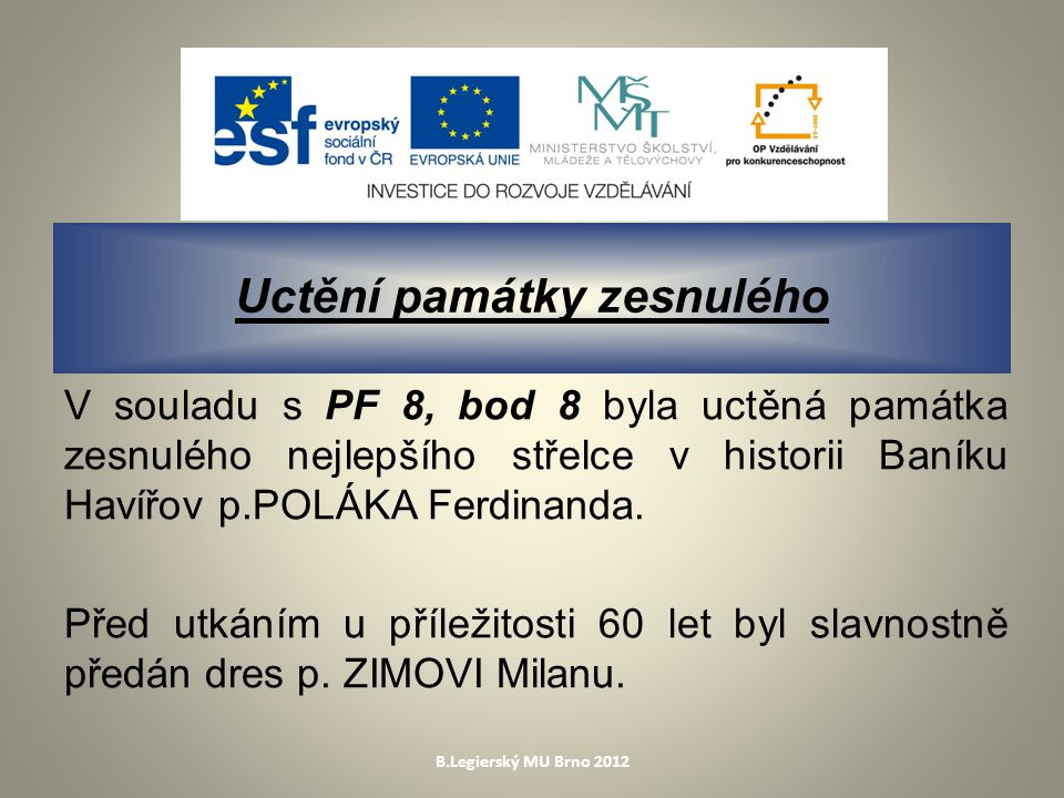 B.Legierský MU Brno 2012 Uctění památky zesnulého V souladu s PF 8, bod 8 byla uctěná památka zesnulého nejlepšího střelce v historii Baníku Havířov p.POLÁKA Ferdinanda.