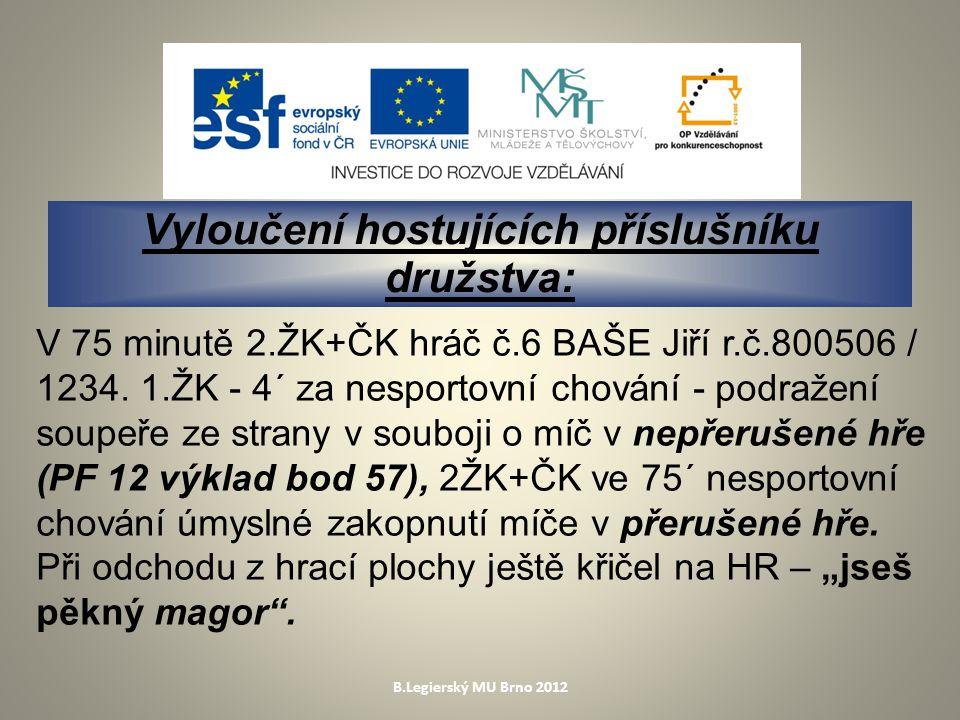 B.Legierský MU Brno 2012 Vyloučení hostujících příslušníku družstva: V 75 minutě 2.ŽK+ČK hráč č.6 BAŠE Jiří r.č.800506 / 1234.