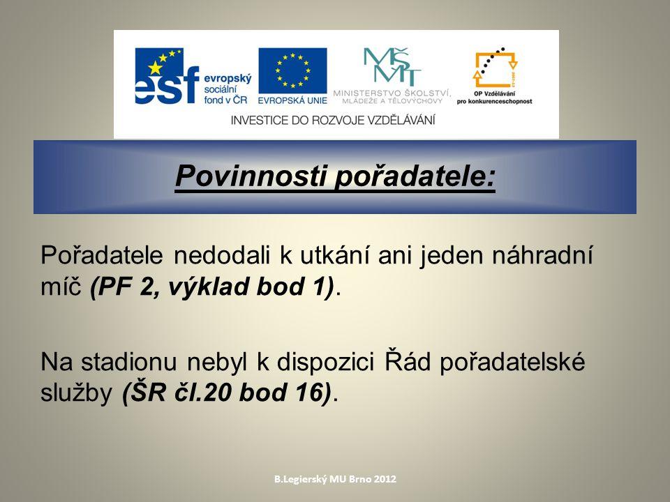 B.Legierský MU Brno 2012 Povinnosti pořadatele: Pořadatele nedodali k utkání ani jeden náhradní míč (PF 2, výklad bod 1).