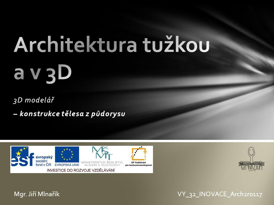 3D modelář – konstrukce tělesa z půdorysu VY_32_INOVACE_Arch2r0117Mgr. Jiří Mlnařík