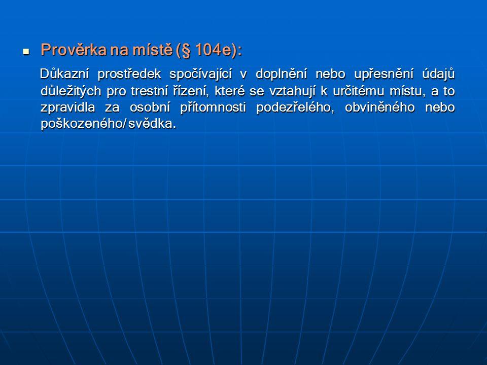 Prověrka na místě (§ 104e): Prověrka na místě (§ 104e): Důkazní prostředek spočívající v doplnění nebo upřesnění údajů důležitých pro trestní řízení,