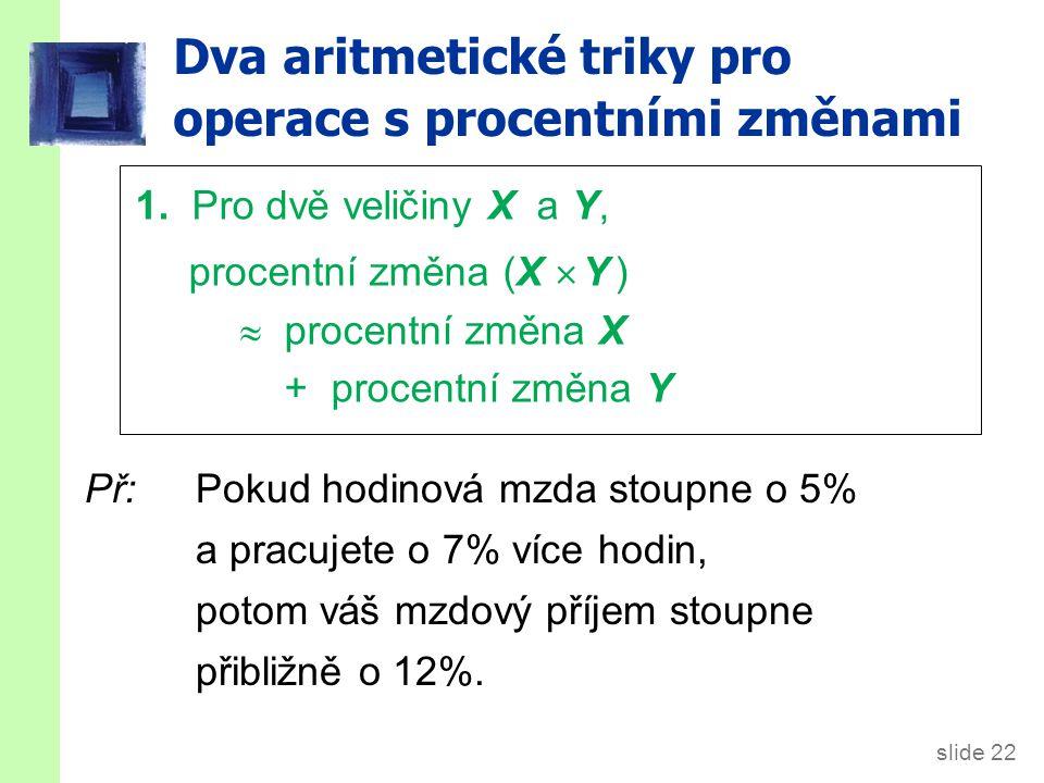 slide 22 Dva aritmetické triky pro operace s procentními změnami Př:Pokud hodinová mzda stoupne o 5% a pracujete o 7% více hodin, potom váš mzdový příjem stoupne přibližně o 12%.