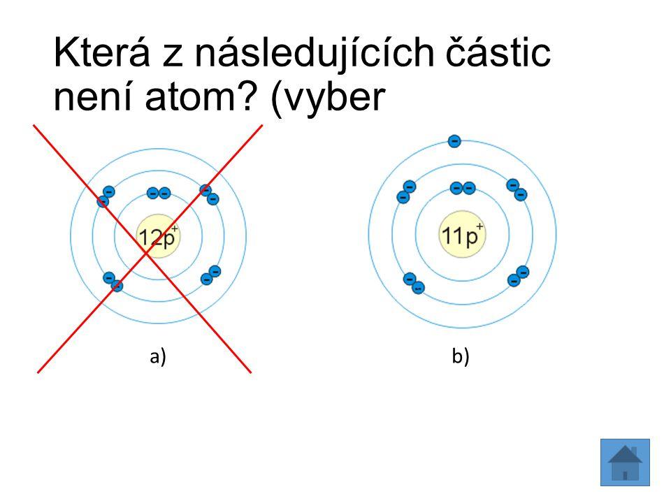 Která z následujících částic není atom? (vyber b) a)