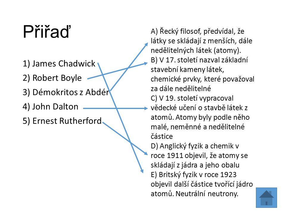 Přiřaď 1) James Chadwick 2) Robert Boyle 3) Démokritos z Abdér 4) John Dalton 5) Ernest Rutherford A) Řecký filosof, předvídal, že látky se skládají z