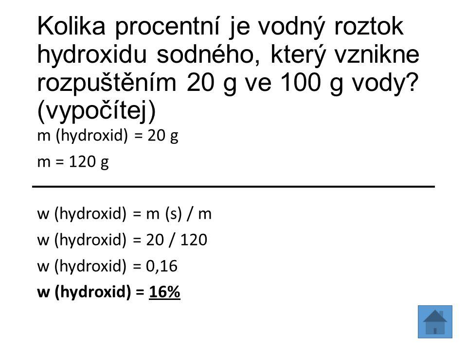 Kolika procentní je vodný roztok hydroxidu sodného, který vznikne rozpuštěním 20 g ve 100 g vody? (vypočítej) m (hydroxid) = 20 g m = 120 g w (hydroxi