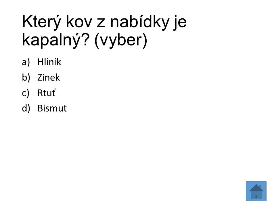 Který kov z nabídky je kapalný? (vyber) a)Hliník b)Zinek c)Rtuť d)Bismut