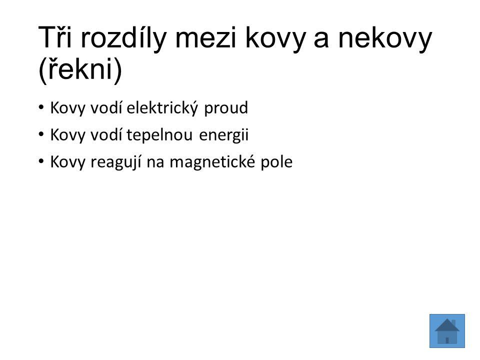 Tři rozdíly mezi kovy a nekovy (řekni) Kovy vodí elektrický proud Kovy vodí tepelnou energii Kovy reagují na magnetické pole