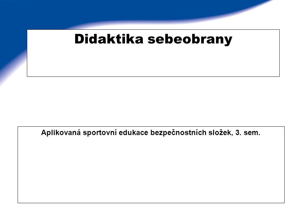 Didaktika sebeobrany Aplikovaná sportovní edukace bezpečnostních složek, 3. sem.