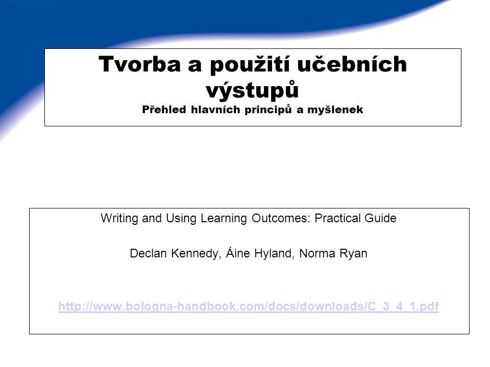 Tvorba a použití učebních výstupů Přehled hlavních principů a myšlenek Writing and Using Learning Outcomes: Practical Guide Declan Kennedy, Áine Hylan