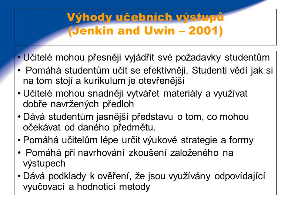 Výhody učebních výstupů (Jenkin and Uwin – 2001) Učitelé mohou přesněji vyjádřit své požadavky studentům Pomáhá studentům učit se efektivněji. Student