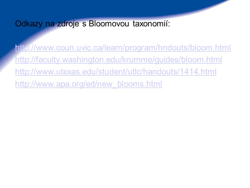 Odkazy na zdroje s Bloomovou taxonomií: http://www.coun.uvic.ca/learn/program/hndouts/bloom.html http://faculty.washington.edu/krumme/guides/bloom.htm
