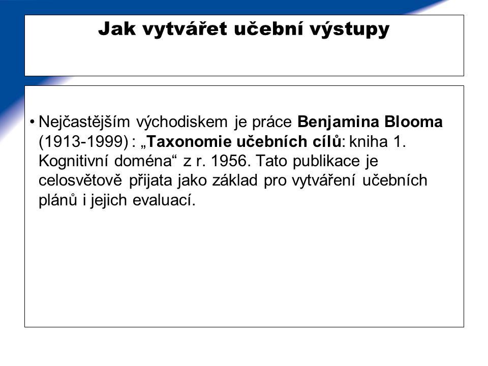 """Jak vytvářet učební výstupy Nejčastějším východiskem je práce Benjamina Blooma (1913-1999) : """"Taxonomie učebních cílů: kniha 1. Kognitivní doména"""" z r"""