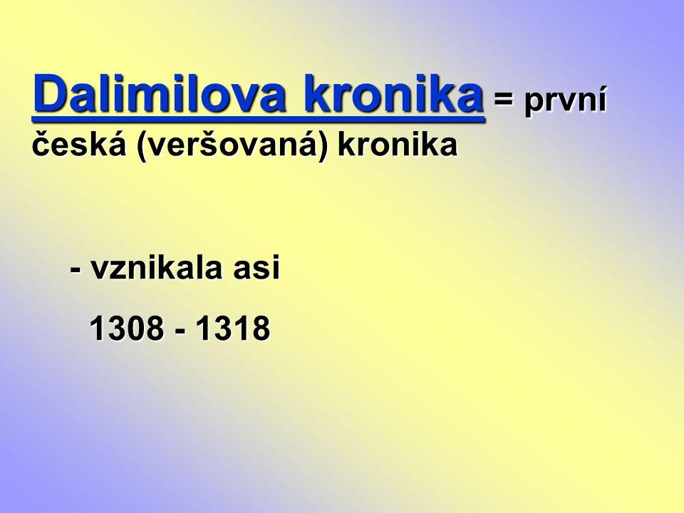 Dalimilova kronika = první česká (veršovaná) kronika - vznikala asi - vznikala asi 1308 - 1318 1308 - 1318