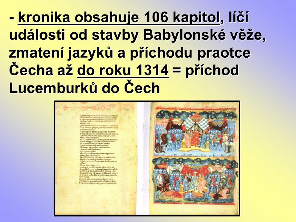 - kronika obsahuje 106 kapitol, líčí události od stavby Babylonské věže, zmatení jazyků a příchodu praotce Čecha až do roku 1314 = příchod Lucemburků
