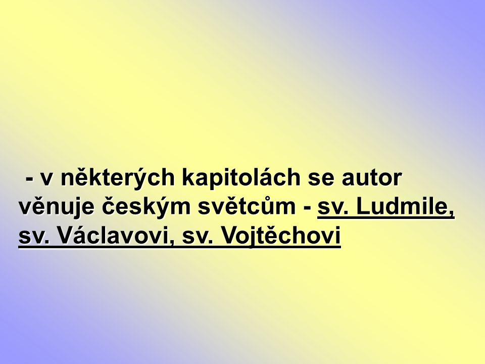 - v některých kapitolách se autor věnuje českým světcům - sv. Ludmile, sv. Václavovi, sv. Vojtěchovi - v některých kapitolách se autor věnuje českým s