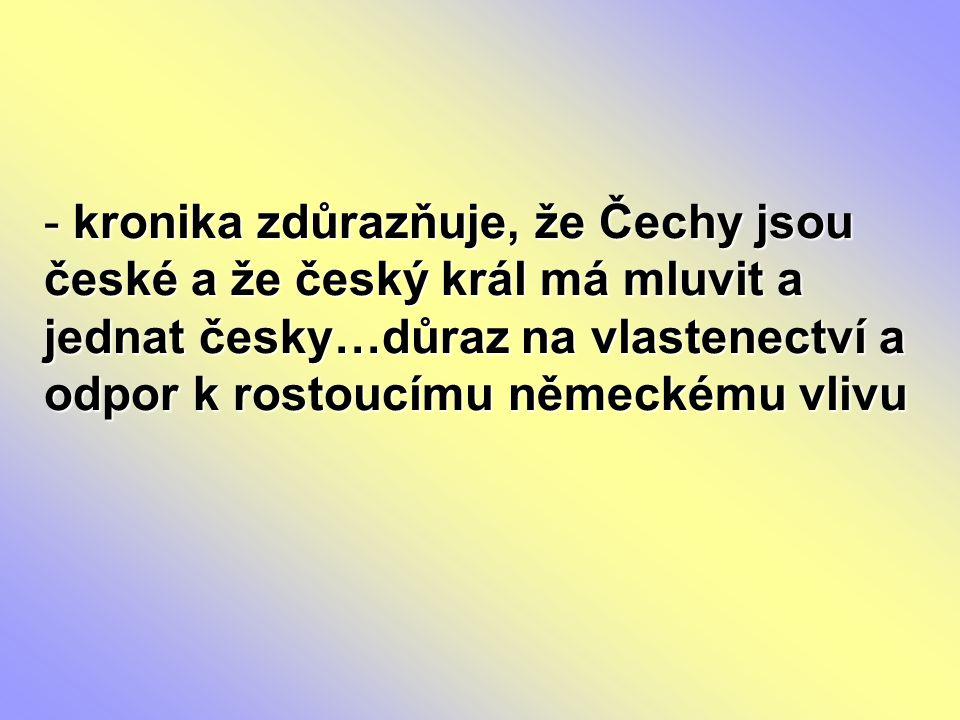 - kronika zdůrazňuje, že Čechy jsou české a že český král má mluvit a jednat česky…důraz na vlastenectví a odpor k rostoucímu německému vlivu