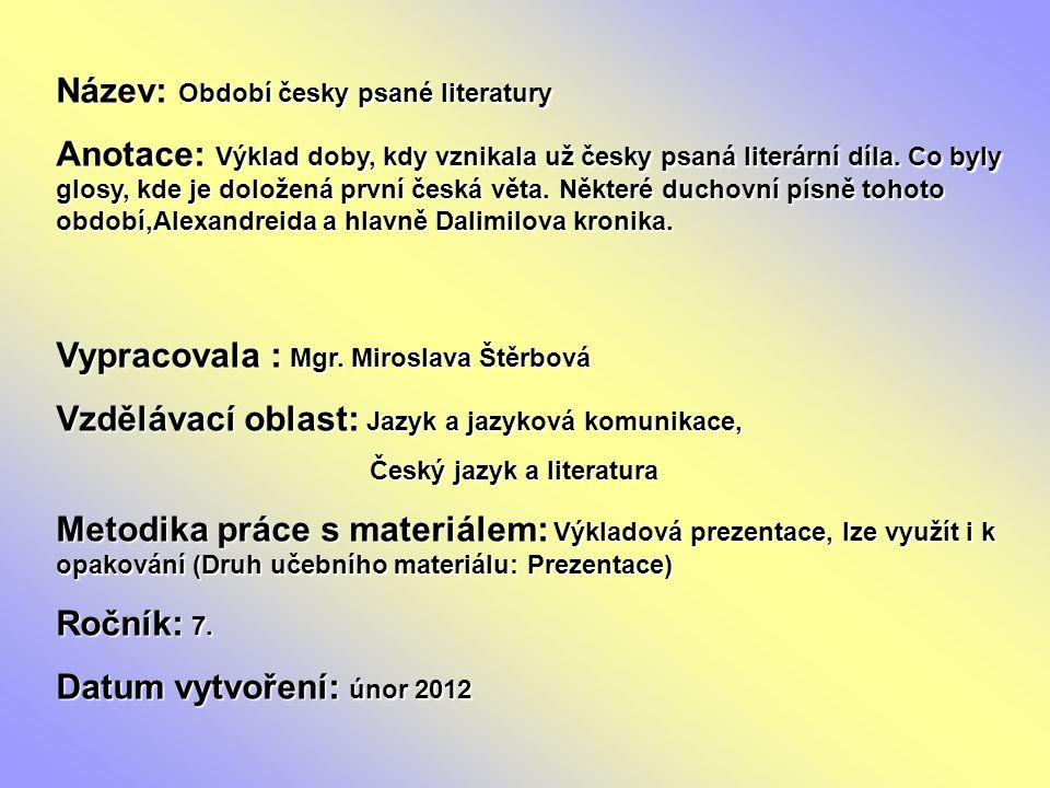 Název: Období česky psané literatury Anotace: Výklad doby, kdy vznikala už česky psaná literární díla. Co byly glosy, kde je doložená první česká věta