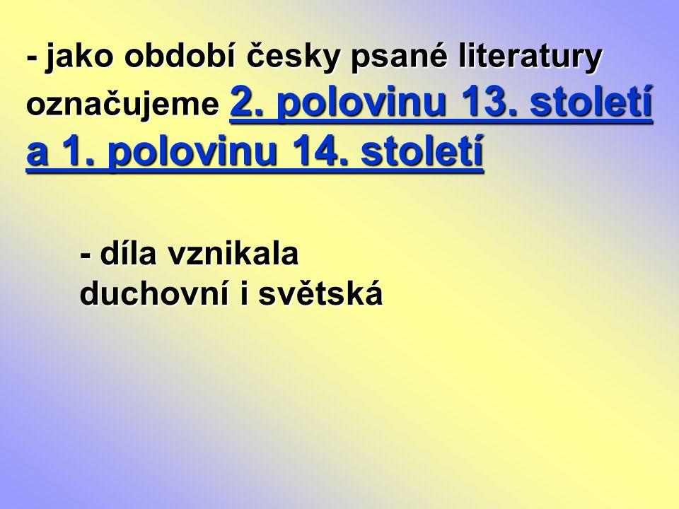 - jako období česky psané literatury označujeme 2. polovinu 13. století a 1. polovinu 14. století - díla vznikala duchovní i světská