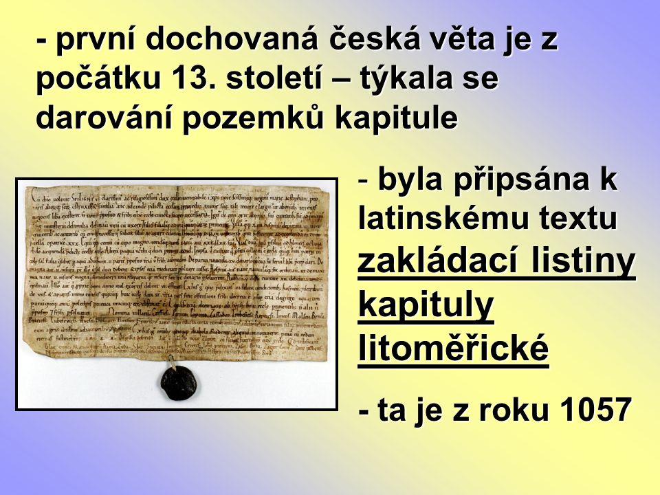 - první dochovaná česká věta je z počátku 13. století – týkala se darování pozemků kapitule - byla připsána k latinskému textu zakládací listiny kapit