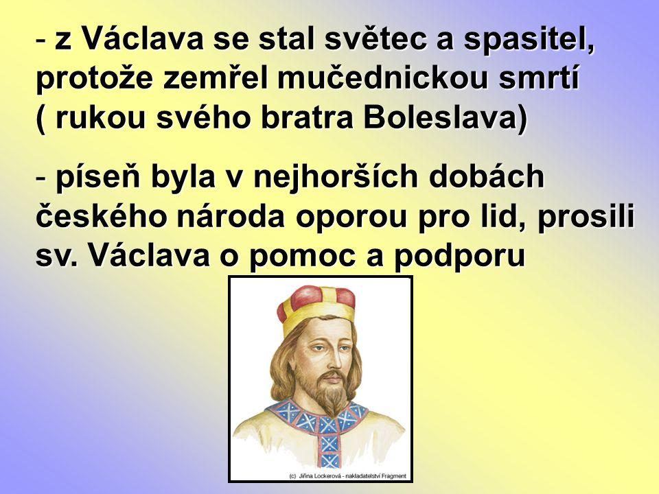 - z Václava se stal světec a spasitel, protože zemřel mučednickou smrtí ( rukou svého bratra Boleslava) - píseň byla v nejhorších dobách českého národ