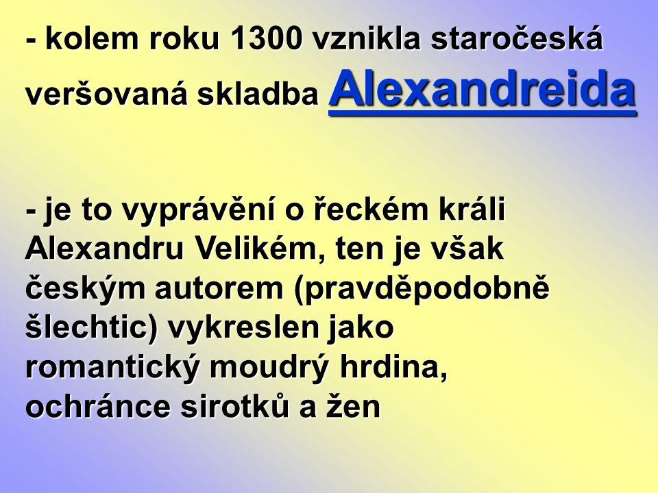 - kolem roku 1300 vznikla staročeská veršovaná skladba Alexandreida - je to vyprávění o řeckém králi Alexandru Velikém, ten je však českým autorem (pr