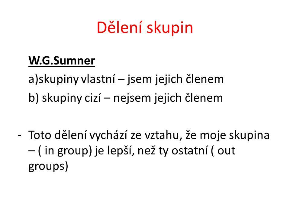 Dělení skupin W.G.Sumner a)skupiny vlastní – jsem jejich členem b) skupiny cizí – nejsem jejich členem -Toto dělení vychází ze vztahu, že moje skupina – ( in group) je lepší, než ty ostatní ( out groups)