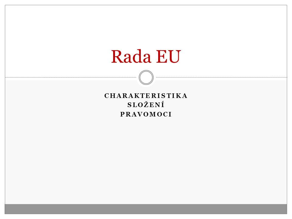 CHARAKTERISTIKA SLOŽENÍ PRAVOMOCI Rada EU