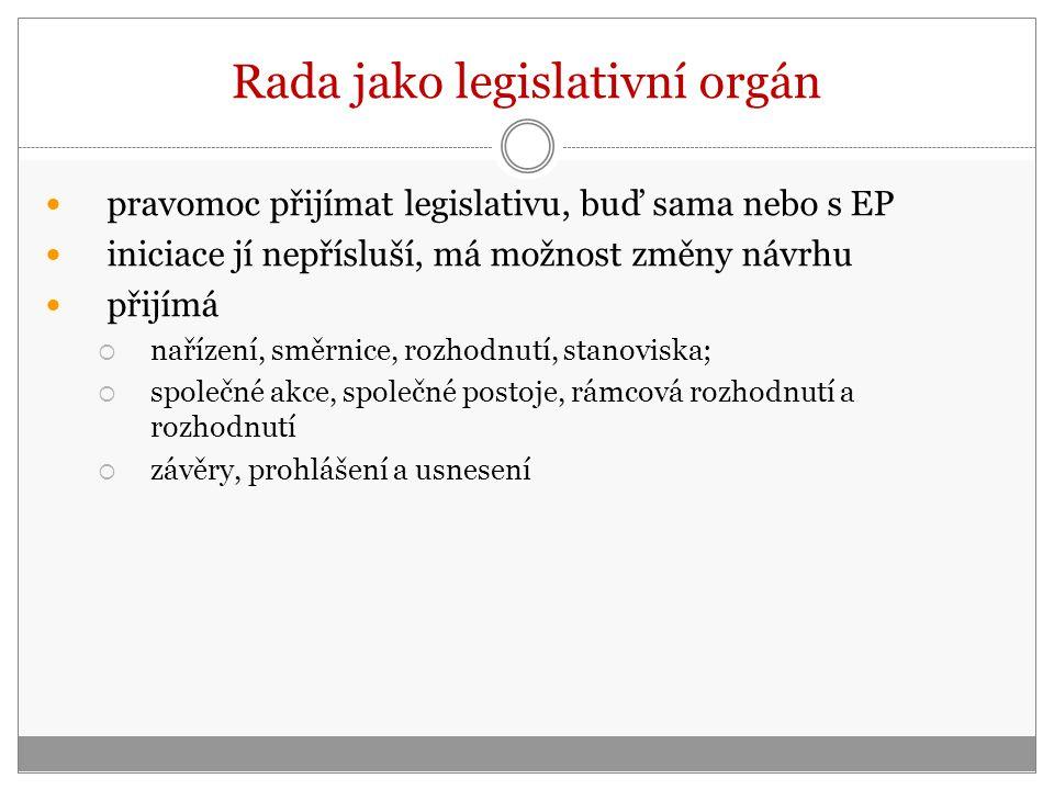 Rada jako legislativní orgán pravomoc přijímat legislativu, buď sama nebo s EP iniciace jí nepřísluší, má možnost změny návrhu přijímá  nařízení, směrnice, rozhodnutí, stanoviska;  společné akce, společné postoje, rámcová rozhodnutí a rozhodnutí  závěry, prohlášení a usnesení