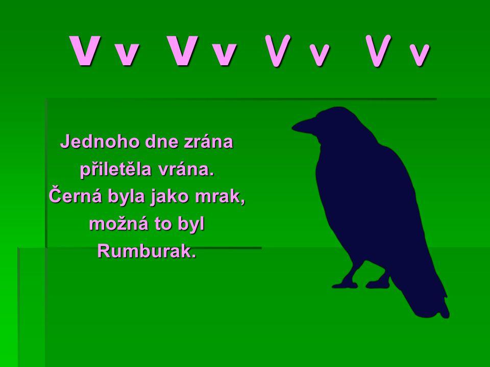 V v V v V v V v Jednoho dne zrána přiletěla vrána. Černá byla jako mrak, možná to byl Rumburak.