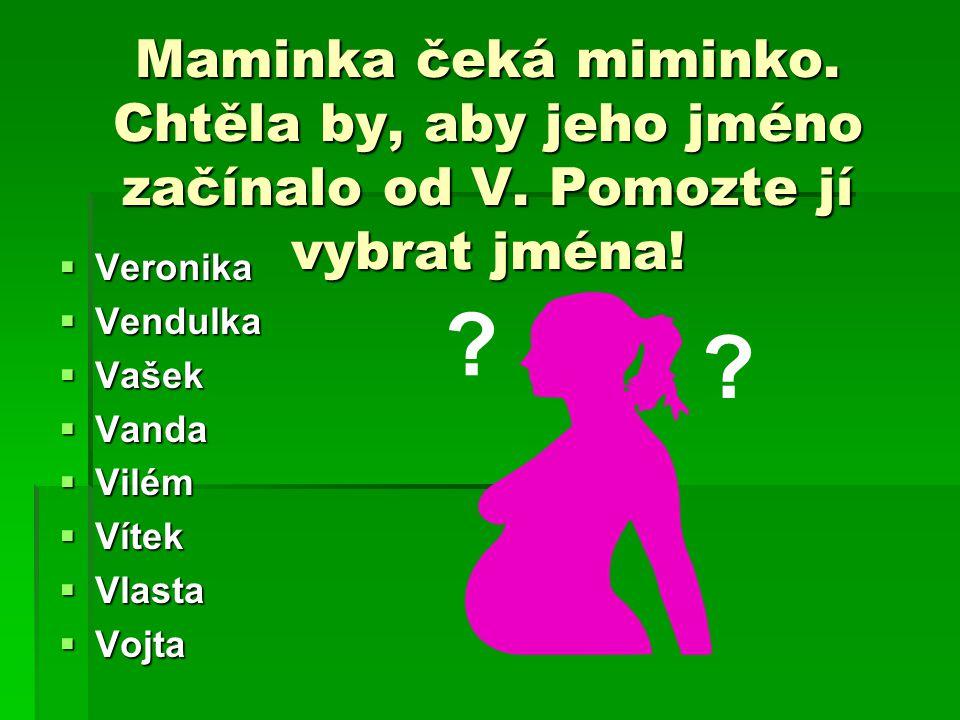 Maminka čeká miminko. Chtěla by, aby jeho jméno začínalo od V. Pomozte jí vybrat jména!  Veronika  Vendulka  Vašek  Vanda  Vilém  Vítek  Vlasta