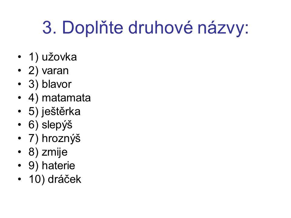 3. Doplňte druhové názvy: 1) užovka 2) varan 3) blavor 4) matamata 5) ještěrka 6) slepýš 7) hroznýš 8) zmije 9) haterie 10) dráček