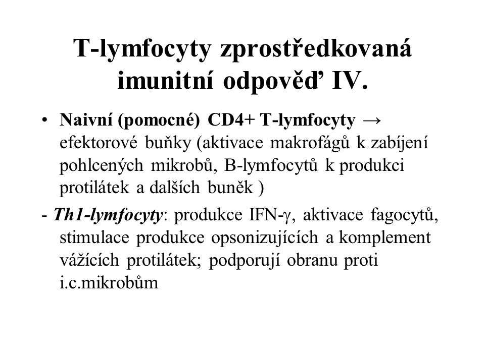 T-lymfocyty zprostředkovaná imunitní odpověď IV. Naivní (pomocné) CD4+ T-lymfocyty → efektorové buňky (aktivace makrofágů k zabíjení pohlcených mikrob