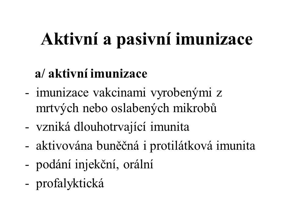 Aktivní a pasivní imunizace a/ aktivní imunizace -imunizace vakcinami vyrobenými z mrtvých nebo oslabených mikrobů -vzniká dlouhotrvající imunita -aktivována buněčná i protilátková imunita -podání injekční, orální -profalyktická
