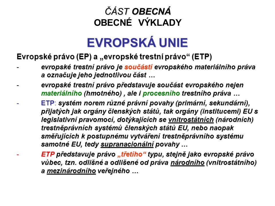 """ČÁST OBECNÁ ČÁST OBECNÁ OBECNÉ VÝKLADY EVROPSKÁ UNIE Evropské právo (EP) a """"evropské trestní právo"""" (ETP) -evropské trestní právo je součástí evropské"""