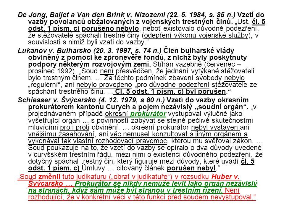 """De Jong, Baljet a Van den Brink v. Nizozemí (22. 5. 1984, s. 85 n.) Vzetí do vazby povolanců obžalovaných z vojenských trestných činů. """"Ust. čl. 5 ods"""