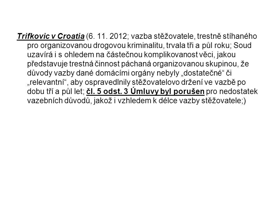 ) Trifkovic v Croatia (6. 11. 2012; vazba stěžovatele, trestně stíhaného pro organizovanou drogovou kriminalitu, trvala tři a půl roku; Soud uzavírá i