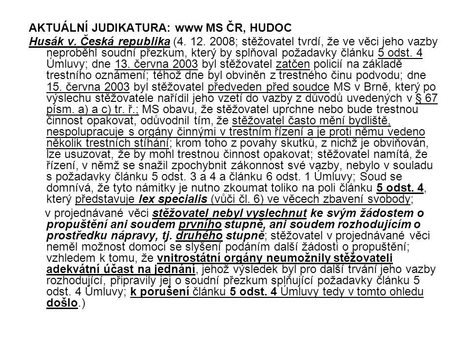 AKTUÁLNÍ JUDIKATURA: www MS ČR, HUDOC Husák v. Česká republika (4. 12. 2008; stěžovatel tvrdí, že ve věci jeho vazby neproběhl soudní přezkum, který b