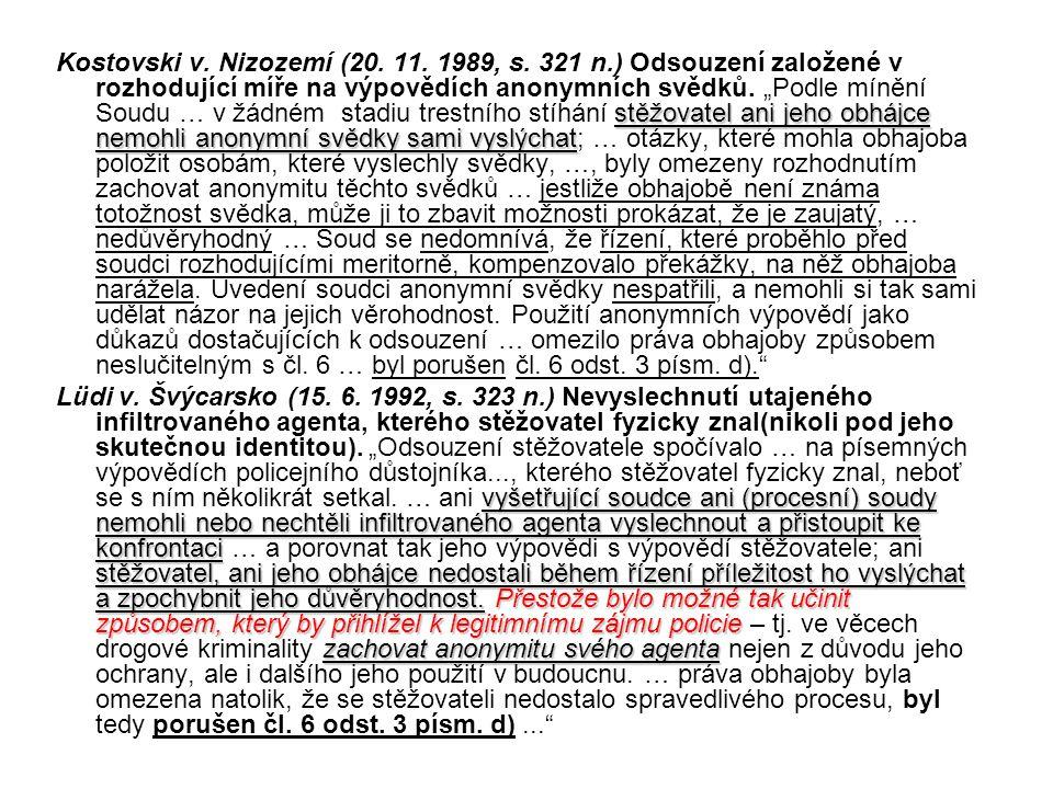 stěžovatel ani jeho obhájce nemohli anonymní svědky sami vyslýchat Kostovski v. Nizozemí (20. 11. 1989, s. 321 n.) Odsouzení založené v rozhodující mí