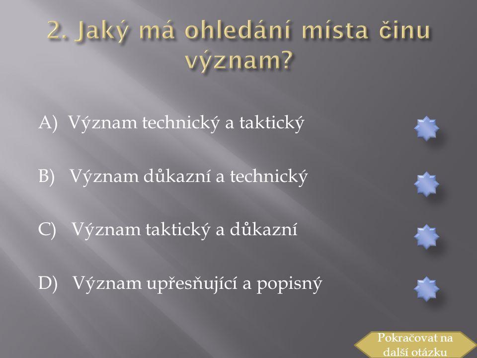 A) Význam technický a taktický B) Význam důkazní a technický C) Význam taktický a důkazní D) Význam upřesňující a popisný Pokračovat na další otázku