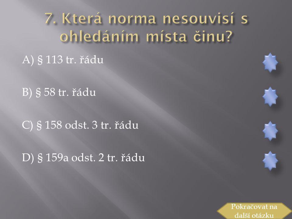 A) § 113 tr.řádu B) § 58 tr. řádu C) § 158 odst. 3 tr.