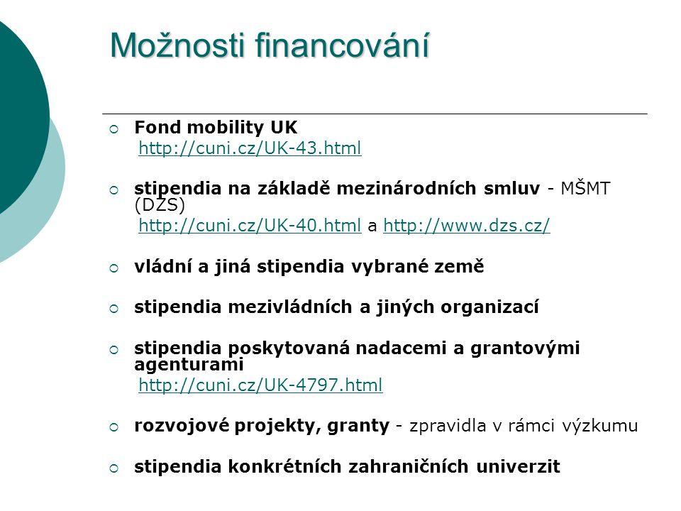 Možnosti financování  Fond mobility UK http://cuni.cz/UK-43.html  stipendia na základě mezinárodních smluv - MŠMT (DZS) http://cuni.cz/UK-40.html a http://www.dzs.cz/http://cuni.cz/UK-40.htmlhttp://www.dzs.cz/  vládní a jiná stipendia vybrané země  stipendia mezivládních a jiných organizací  stipendia poskytovaná nadacemi a grantovými agenturami http://cuni.cz/UK-4797.html  rozvojové projekty, granty - zpravidla v rámci výzkumu  stipendia konkrétních zahraničních univerzit