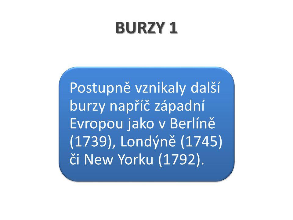 BURZY 1 Postupně vznikaly další burzy napříč západní Evropou jako v Berlíně (1739), Londýně (1745) či New Yorku (1792).