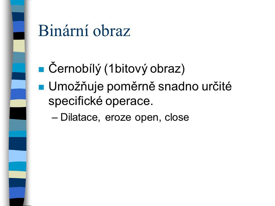 Binární obraz n Černobílý (1bitový obraz) n Umožňuje poměrně snadno určité specifické operace. –Dilatace, eroze open, close