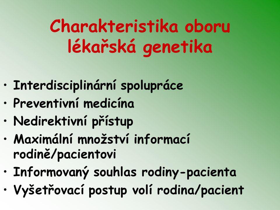 Charakteristika oboru lékařská genetika Interdisciplinární spolupráce Preventivní medicína Nedirektivní přístup Maximální množství informací rodině/pacientovi Informovaný souhlas rodiny-pacienta Vyšetřovací postup volí rodina/pacient