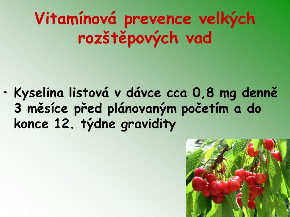 Vitamínová prevence velkých rozštěpových vad Kyselina listová v dávce cca 0,8 mg denně 3 měsíce před plánovaným početím a do konce 12.