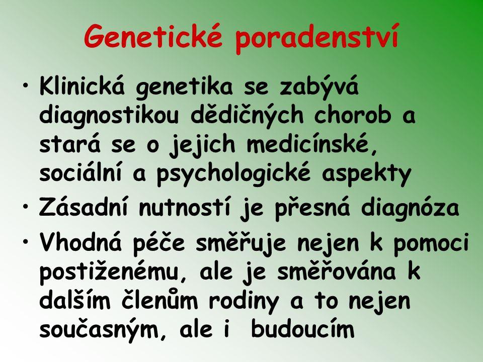 Genetické poradenství Klinická genetika se zabývá diagnostikou dědičných chorob a stará se o jejich medicínské, sociální a psychologické aspekty Zásadní nutností je přesná diagnóza Vhodná péče směřuje nejen k pomoci postiženému, ale je směřována k dalším členům rodiny a to nejen současným, ale i budoucím