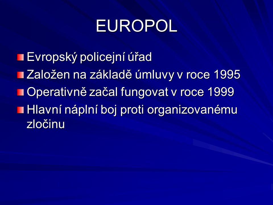 EUROPOL Evropský policejní úřad Založen na základě úmluvy v roce 1995 Operativně začal fungovat v roce 1999 Hlavní náplní boj proti organizovanému zlo