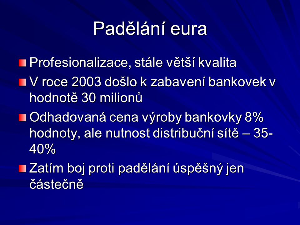Padělání eura Profesionalizace, stále větší kvalita V roce 2003 došlo k zabavení bankovek v hodnotě 30 milionů Odhadovaná cena výroby bankovky 8% hodn