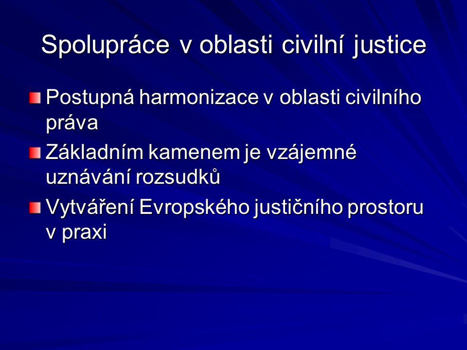Spolupráce v oblasti civilní justice Postupná harmonizace v oblasti civilního práva Základním kamenem je vzájemné uznávání rozsudků Vytváření Evropské