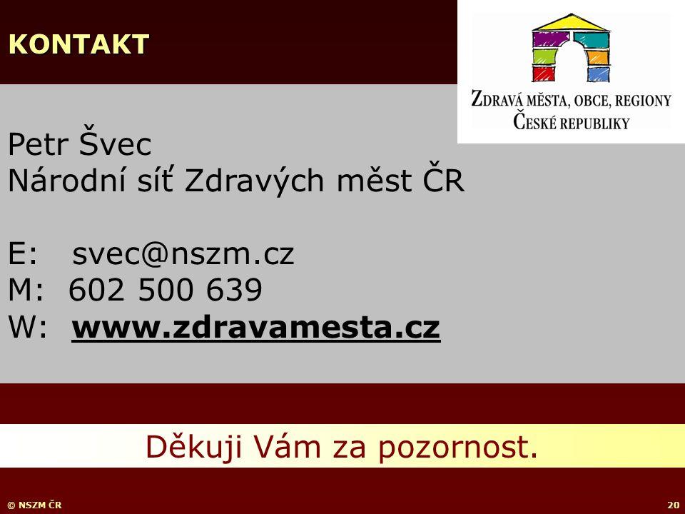 © NSZM ČR20 Petr Švec Národní síť Zdravých měst ČR E: svec@nszm.cz M: 602 500 639 W: www.zdravamesta.cz Děkuji Vám za pozornost.